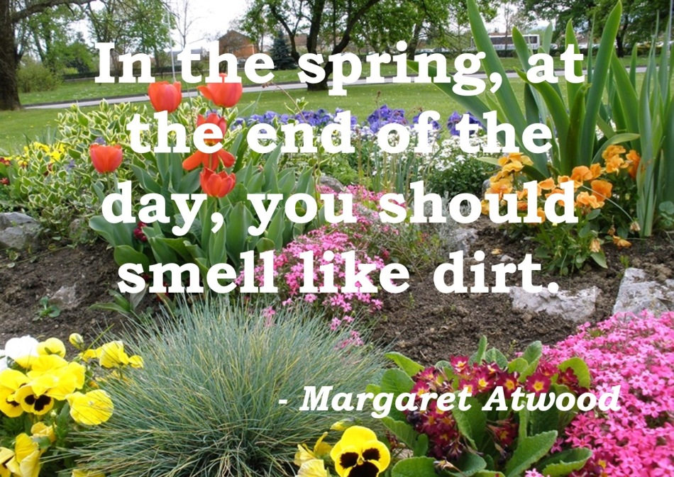 Spring garden with quote over top: In the spring, at the end of the day, you should smell like dirt. - Margaret Atwood